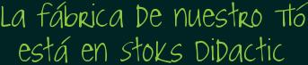 la fábrica de nuestro TIó está en Stoks Didactic